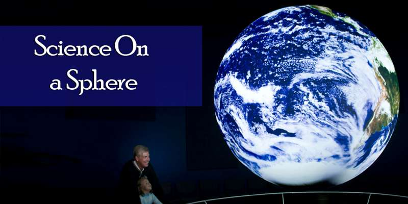 Science On a Sphere: a high definition global projection system displaying NOAA & NASA planetary data onto a six-foot diameter sphere to illustrate Earth System science.